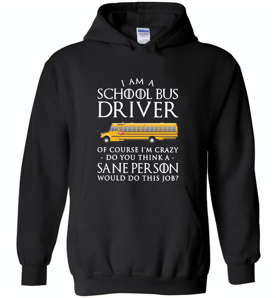 I Am A School Bus Driver Of Course I'm Crazy Do You Think A Sane Person Would Do This Job - Gildan Heavy Blend Hoodie