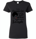 I Am A December Girl I Can Do All Things Through Christ Who Gives Me Strength - Gildan Ladies Short Sleeve