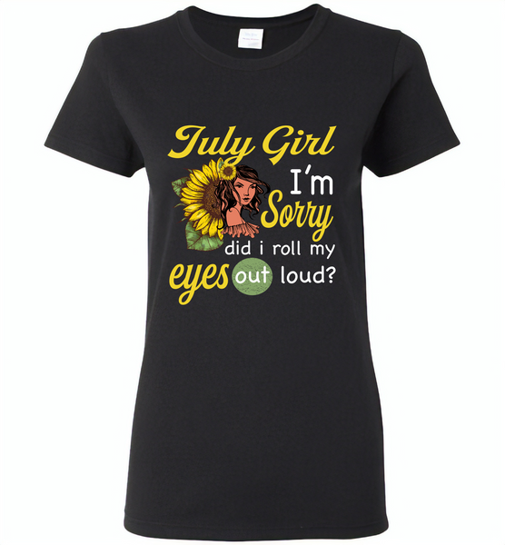 July girl I'm sorry did i roll my eyes out loud, sunflower design - Gildan Ladies Short Sleeve
