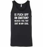 Is Fuck Off An Emotion Because I Feel That Shit in my soul - Canvas Unisex Tank