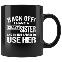 Back off I have a crazy sister and I'm not afraid to use her black gift coffee Mug