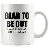 Glad to be out i was running out of womb white coffee mug