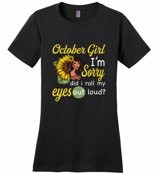 October girl I'm sorry did i roll my eyes out loud, sunflower design - Distric Made Ladies Perfect Weigh Tee
