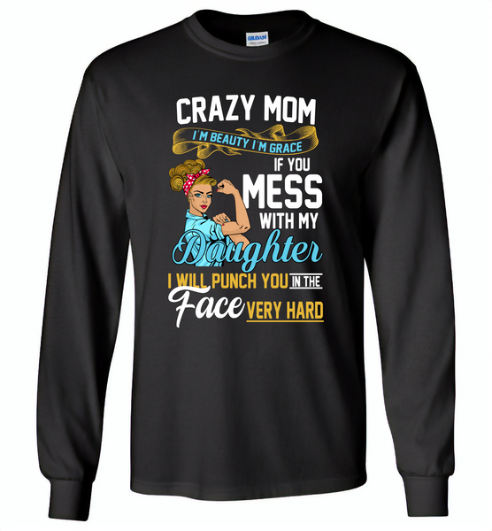 Crazy mom i'm beauty grace if you mess with my daughter i punch in face hard - Gildan Long Sleeve T-Shirt