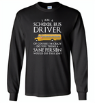 I Am A School Bus Driver Of Course I'm Crazy Do You Think A Sane Person Would Do This Job - Gildan Long Sleeve T-Shirt