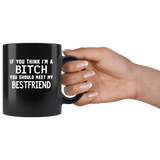 If you think I'm a bitch you should meet my best friend black coffee mug
