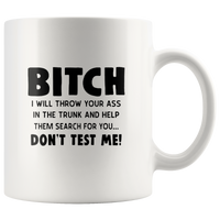 Bitch I Will Throw Your Ass In The Trunk And Help Them Search For You Don't Test Me White Coffee Mugs