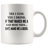 Yes, I Cuss, Yes, I Drink, If That Makes Me A Bad Mom Then, Hand Me A Beer White Coffee Mugs