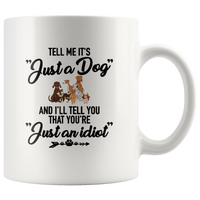 Tell Me It's Just A Dog You Are Idiot Funny Gift For Dog Lover Mom Dad Men Women White Coffee Mug