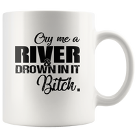 Cry me a river and drown in it Bitch White Coffee Mugs Gift