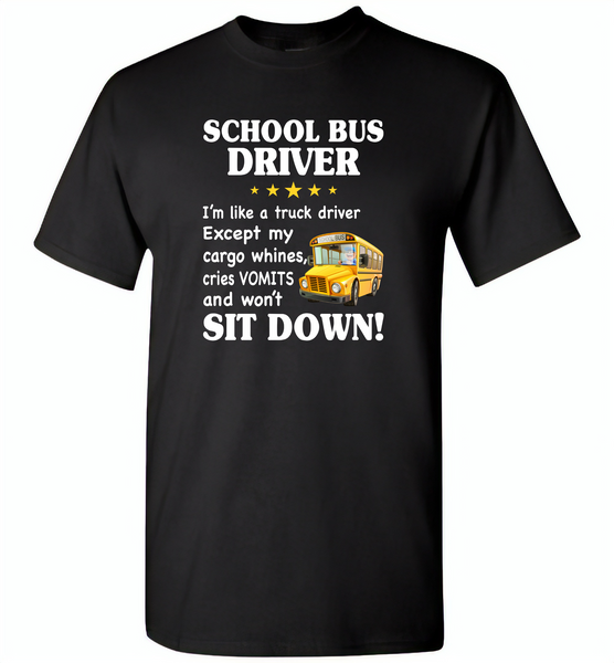 School Bus Driver I'm Like A Truck Driver Except My Cargo Whines Cries Vomits And Won't Sit Down - Gildan Short Sleeve T-Shirt