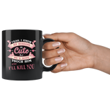 Yes I know my husband is cute but he's mine touch him and I'll kill you black coffee mug