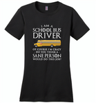 I Am A School Bus Driver Of Course I'm Crazy Do You Think A Sane Person Would Do This Job - Distric Made Ladies Perfect Weigh Tee