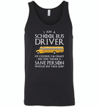 I Am A School Bus Driver Of Course I'm Crazy Do You Think A Sane Person Would Do This Job - Canvas Unisex Tank