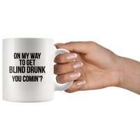 On My Way To Get Blind Drunk You Comin' White Coffee Mug