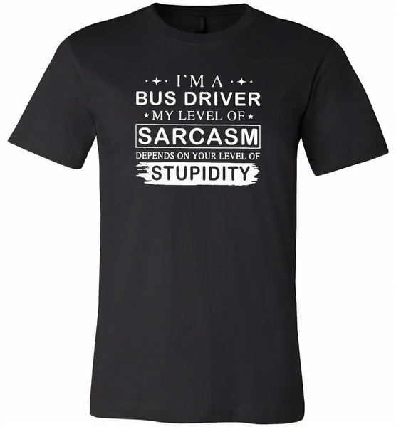 I'm A Bus Driver My Lever Of Sarcasm Depends On Your Level Of Stupidity - Canvas Unisex USA Shirt