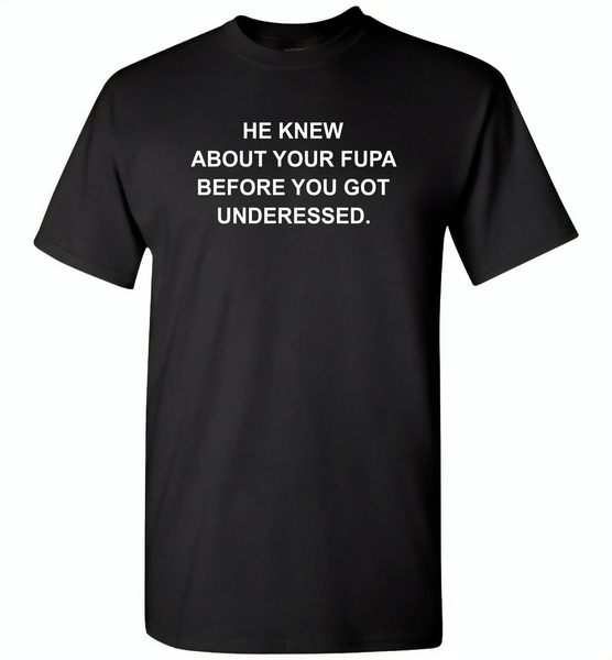 He knew about your fupa before you got underessed - Gildan Short Sleeve T-Shirt