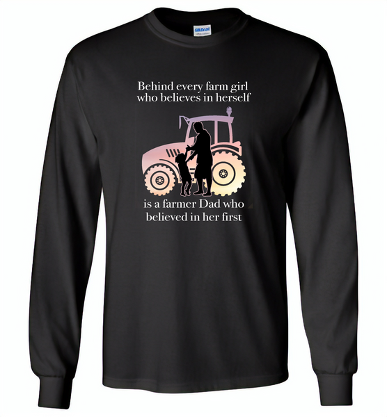 Behind every farm girl who believes in herself is a farmer dad who believed in her first - Gildan Long Sleeve T-Shirt