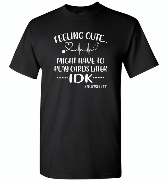 Feeling Cute Might Play Cards Later IDK Nurselife Nurses Tee - Gildan Short Sleeve T-Shirt