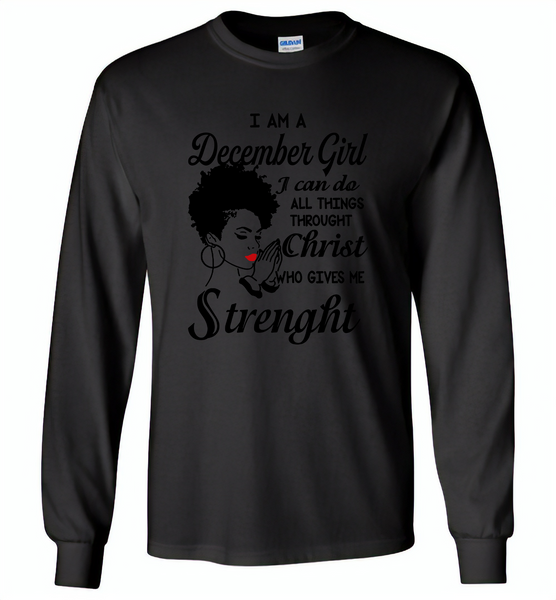 I Am A December Girl I Can Do All Things Through Christ Who Gives Me Strength - Gildan Long Sleeve T-Shirt