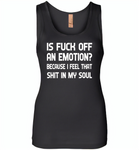 Is Fuck Off An Emotion Because I Feel That Shit in my soul - Womens Jersey Tank