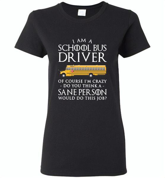 I Am A School Bus Driver Of Course I'm Crazy Do You Think A Sane Person Would Do This Job - Gildan Ladies Short Sleeve