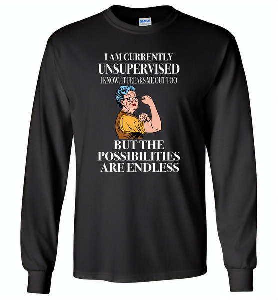 I am currently unsupervised i know it freaks me out too but the possibilities are endless grandma version - Gildan Long Sleeve T-Shirt
