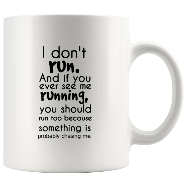 I Don't Run And If You Ever See Me Running You Should Run Too Because Something Is Probably Chasing Me White Coffee Mug