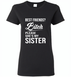 Best friend bitch please she's my sister - Gildan Ladies Short Sleeve