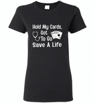 Hold my cards got to go save a life nurses don't play card - Gildan Ladies Short Sleeve