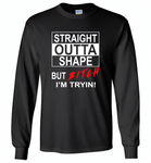 Straight outta shape but bitch i'm tryin - Gildan Long Sleeve T-Shirt