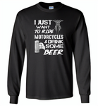 I just want to ride motorcycles and drink some beer - Gildan Long Sleeve T-Shirt