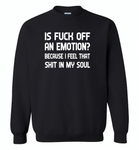 Is Fuck Off An Emotion Because I Feel That Shit in my soul - Gildan Crewneck Sweatshirt