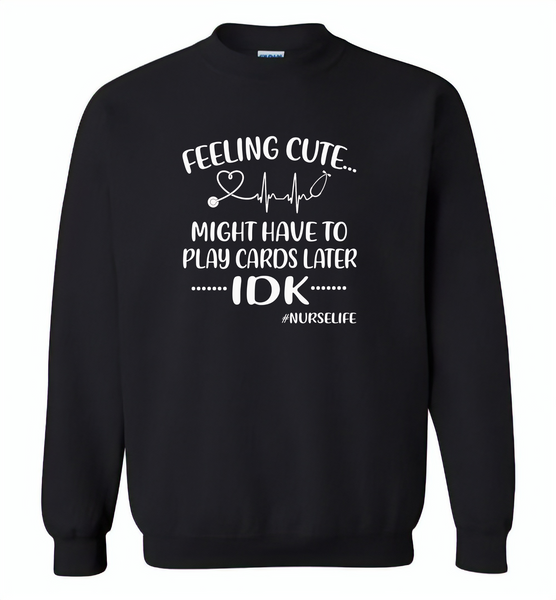 Feeling Cute Might Play Cards Later IDK Nurselife Nurses Tee - Gildan Crewneck Sweatshirt