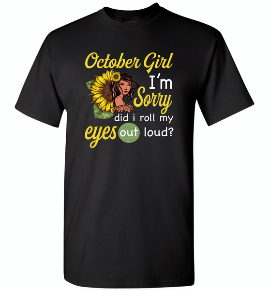October girl I'm sorry did i roll my eyes out loud, sunflower design - Gildan Short Sleeve T-Shirt