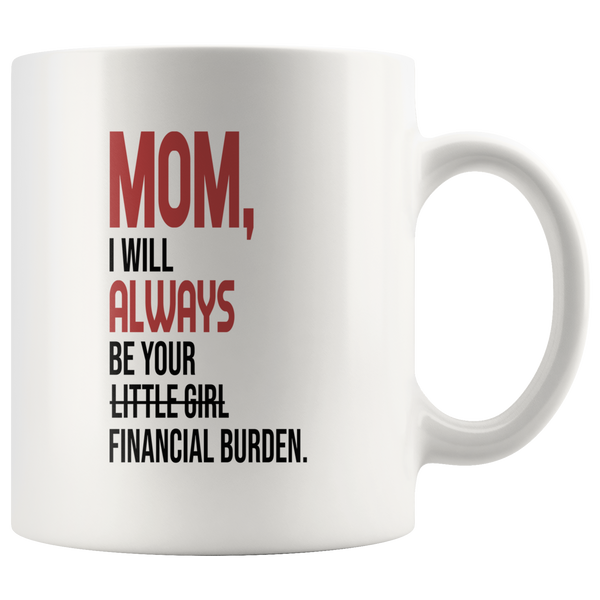 Mom I will always be your little girl financial burden white gift coffee mug