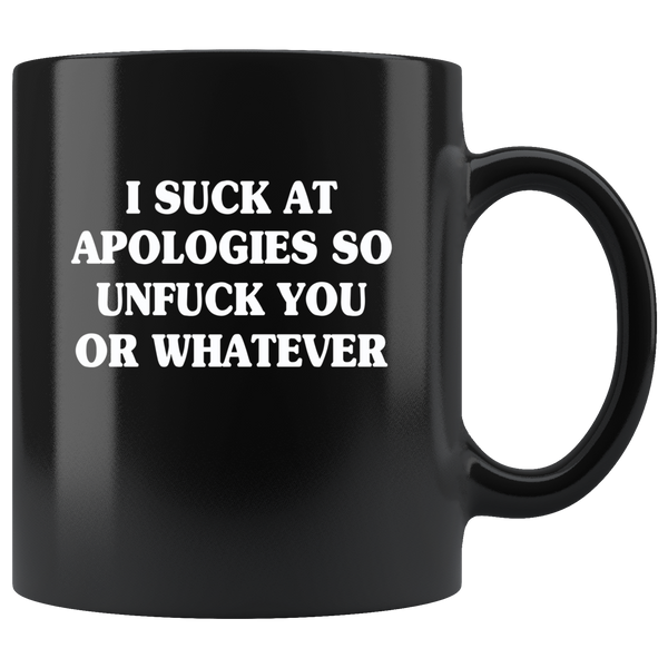 I Suck At Apologies So Unfuck You Or Whatever Black Coffee Mug
