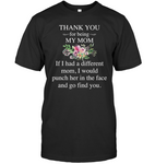 Thank You For Being My Mom If I Had Different Funch Her Face Find You Mothers Day Gift T Shirts