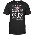 To My Mom No Matter How Hard Life Gets At Least You Dont Have Ugly Children Love Your Favorite Mothers Day Gift T shirts