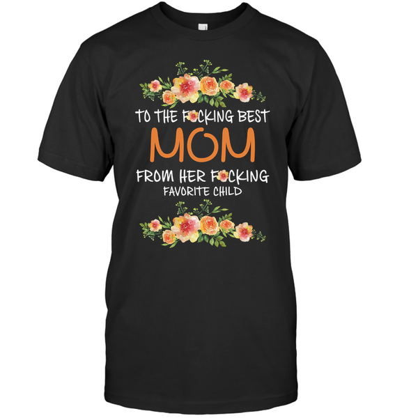 To The Fucking Best Mom From Her Fucking Favorite Child Mothers Day Gift T Shirts