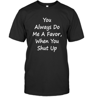 You Always Do Me A Favor When You Shut Up T Shirt