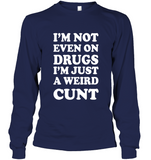 I'm Not Even On Drugs I'm Just A Weird Cunt Tee Shirt