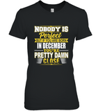 Nobody is perfect but if you are born in december you're pretty damn close birthday tee shirt