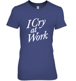 I Cry At Work T Shirt Funny Tee