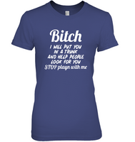 Bitch I Will Put You In A Trunk And Help People Look For You Stop Playn With Me Funny Inappropriate Humorous Sarcastic Gift T Shirt