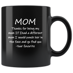 Mom Thanks Fot Being My Mom If I had A Different Mom I Would Punch Her In The Face And Go Find You Mother's Day Gift Black Coffee Mug