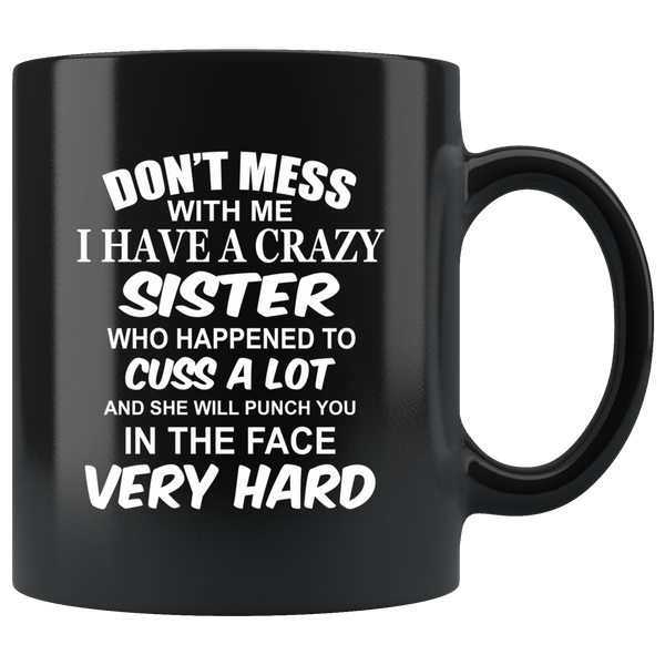 Don't mess with me I have a crazy sister, cuss, punch in face hard black gift coffee mug