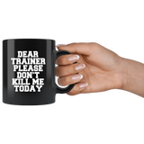 Dear Trainer Please Don't Kill Me Today Black Coffee Mug