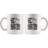 I Have A Big Ass So Even When I Half Ass Something It's Still Pretty Good White Coffee Mug