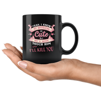 Yes I know my boyfriend is cute but he's mine touch him and I'll kill you black coffee mug